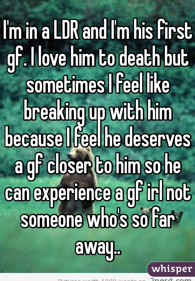 I'm in a LDR and I'm his first gf. I love him to death but sometimes I feel like breaking up with him because I feel he deserves a gf closer to him so he can experience a gf irl not someone who's so far away..