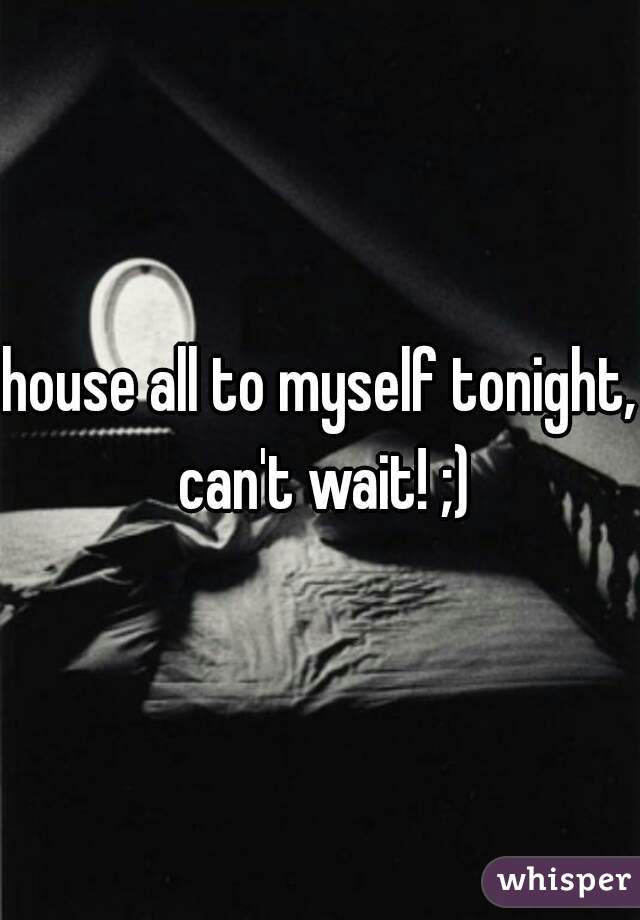 house all to myself tonight, can't wait! ;)