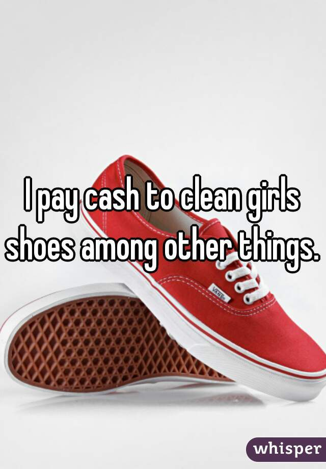 I pay cash to clean girls shoes among other things.