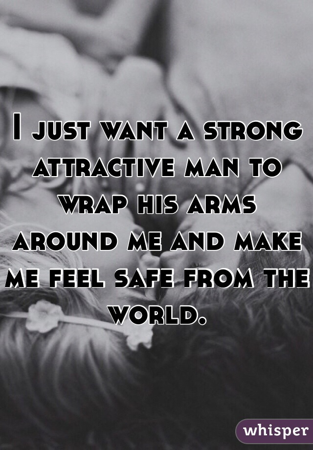 I just want a strong attractive man to wrap his arms around me and make me feel safe from the world.