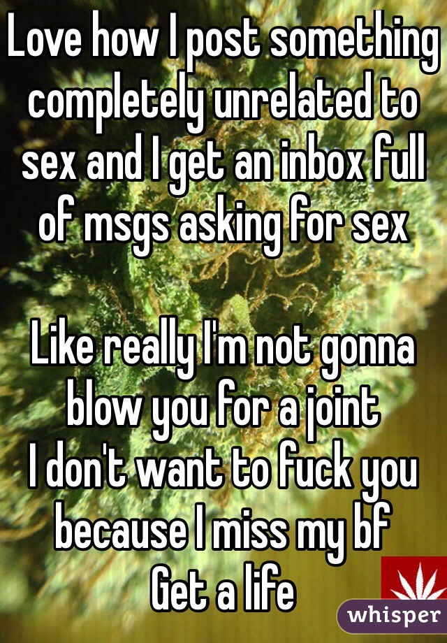 Love how I post something completely unrelated to sex and I get an inbox full of msgs asking for sex  Like really I'm not gonna blow you for a joint I don't want to fuck you because I miss my bf Get a life