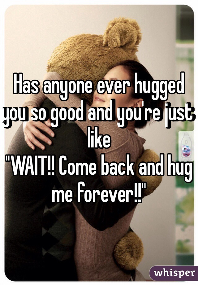 """Has anyone ever hugged you so good and you're just like  """"WAIT!! Come back and hug me forever!!"""""""