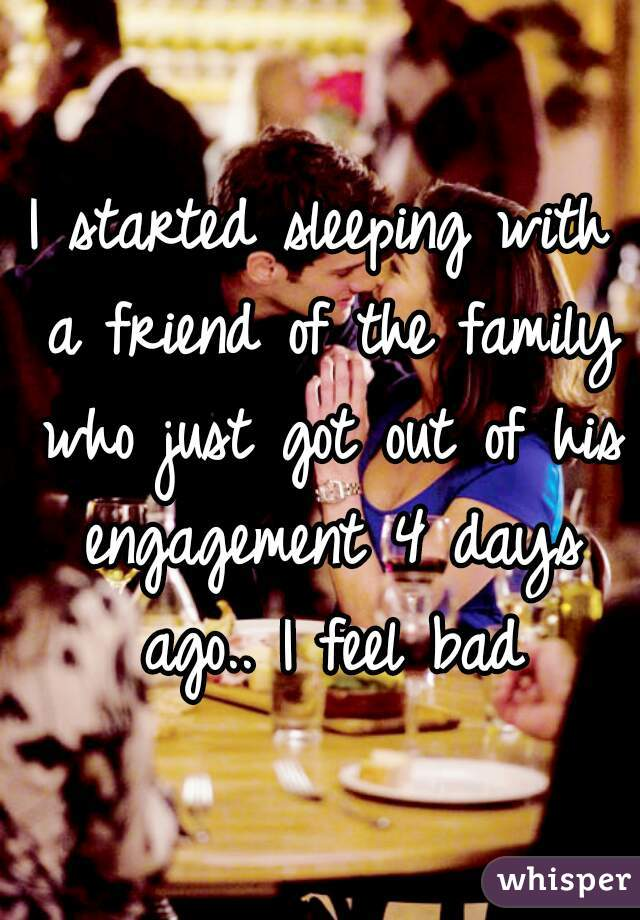 I started sleeping with a friend of the family who just got out of his engagement 4 days ago.. I feel bad