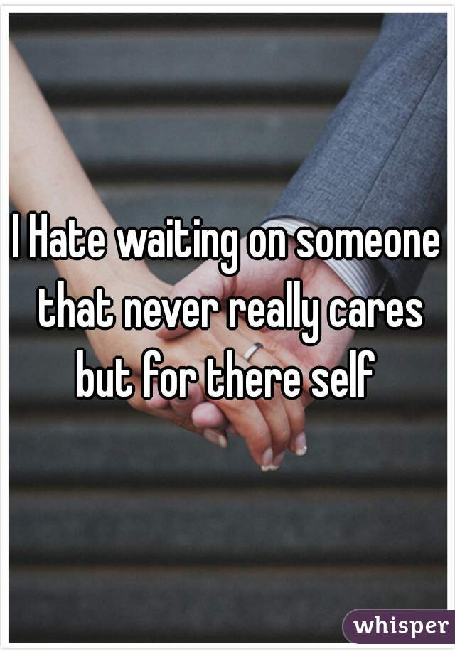 I Hate waiting on someone that never really cares but for there self