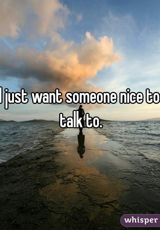 I just want someone nice to talk to.