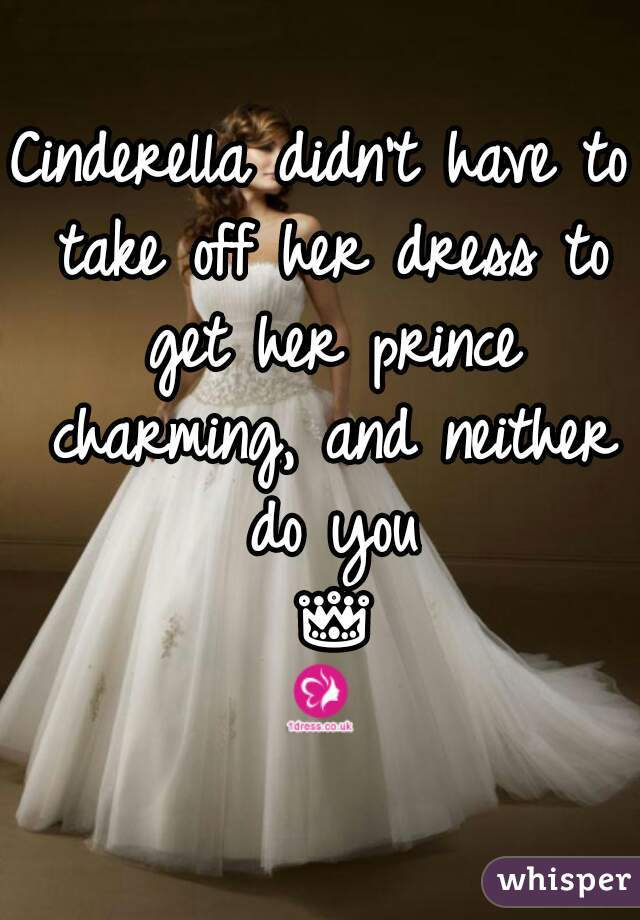 Cinderella didn't have to take off her dress to get her prince charming, and neither do you 👑👗
