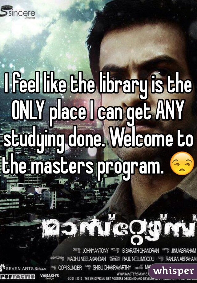 I feel like the library is the ONLY place I can get ANY studying done. Welcome to the masters program. 😒