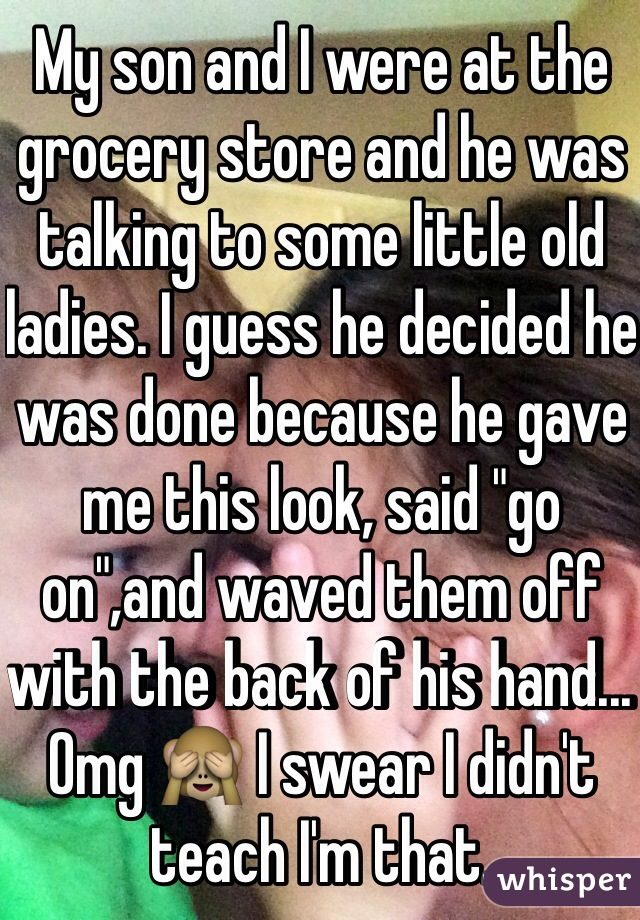 """My son and I were at the grocery store and he was talking to some little old ladies. I guess he decided he was done because he gave me this look, said """"go on"""",and waved them off with the back of his hand... Omg 🙈 I swear I didn't teach I'm that."""
