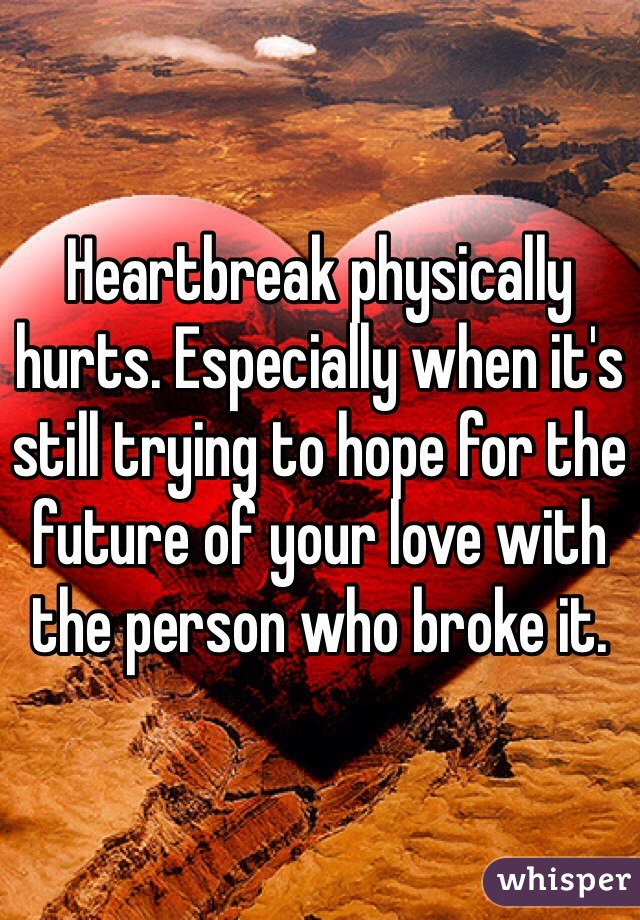 Heartbreak physically hurts. Especially when it's still trying to hope for the future of your love with the person who broke it.