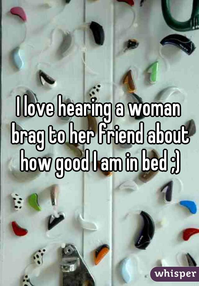 I love hearing a woman brag to her friend about how good I am in bed ;)