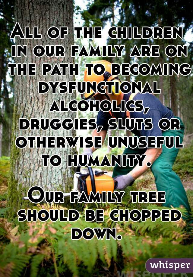 All of the children in our family are on the path to becoming dysfunctional alcoholics, druggies, sluts or otherwise unuseful to humanity.      Our family tree should be chopped down.