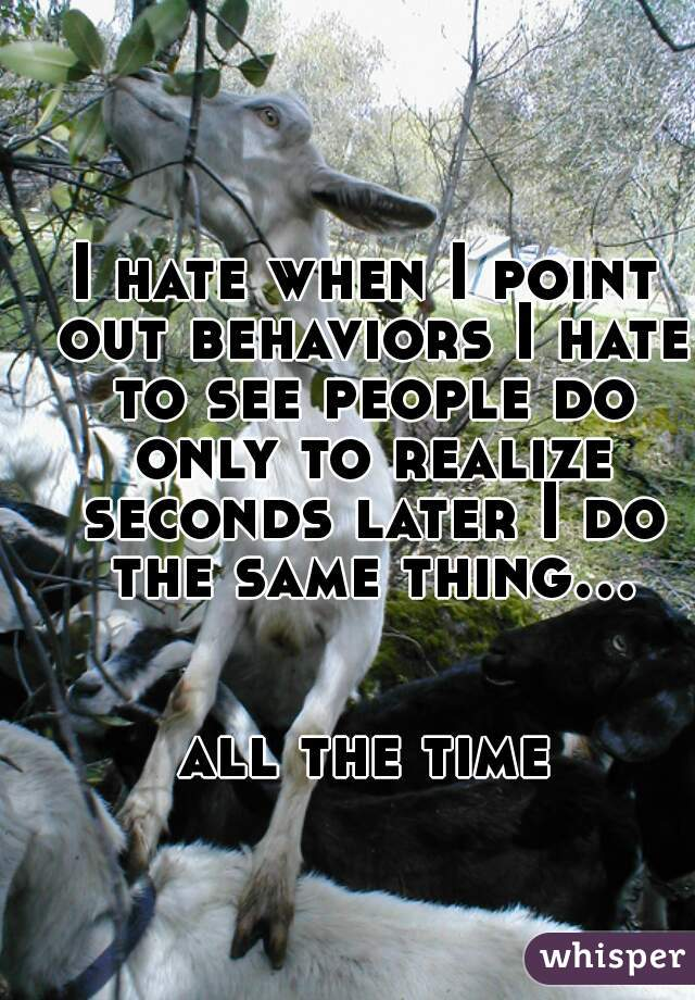I hate when I point out behaviors I hate to see people do only to realize seconds later I do the same thing...        all the time