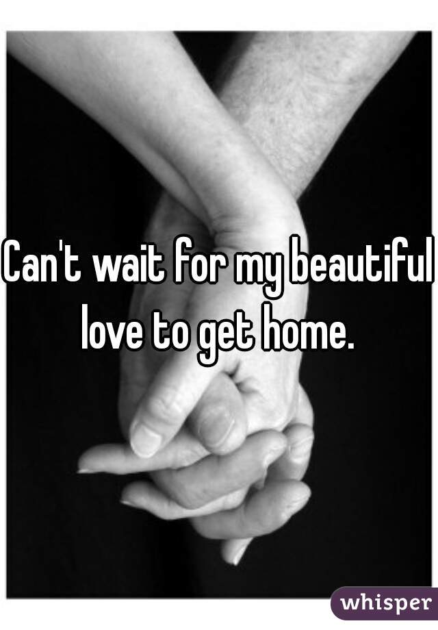Can't wait for my beautiful love to get home.