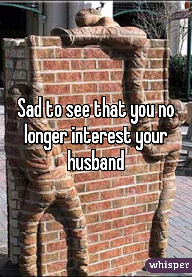 Sad to see that you no longer interest your husband