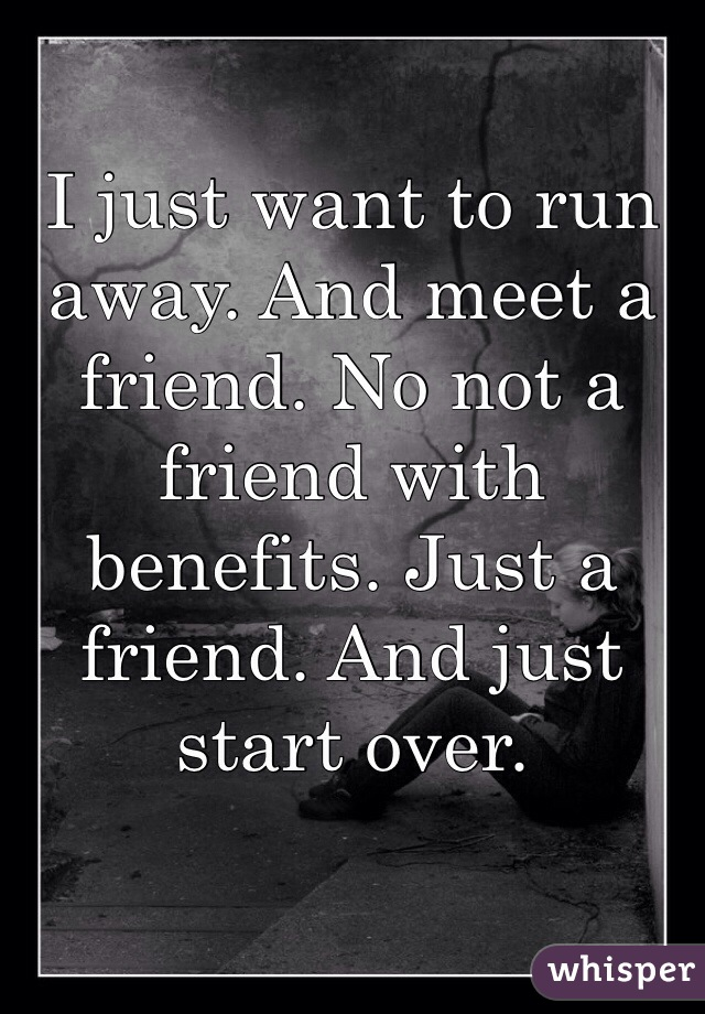 I just want to run away. And meet a friend. No not a friend with benefits. Just a friend. And just start over.