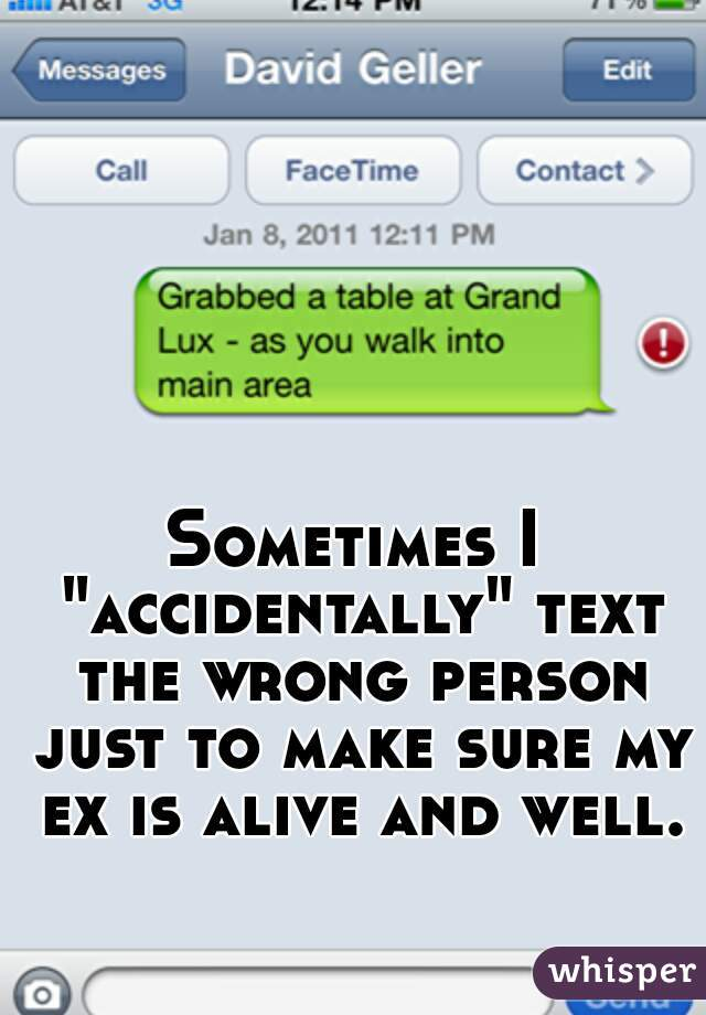 "Sometimes I ""accidentally"" text the wrong person just to make sure my ex is alive and well."