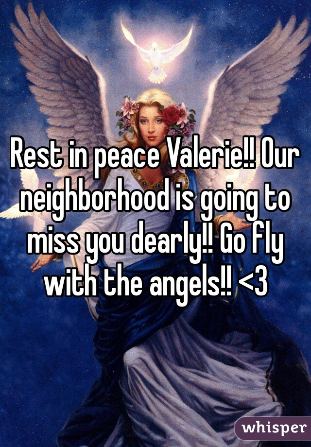 Rest in peace Valerie!! Our neighborhood is going to miss you dearly!! Go fly with the angels!! <3