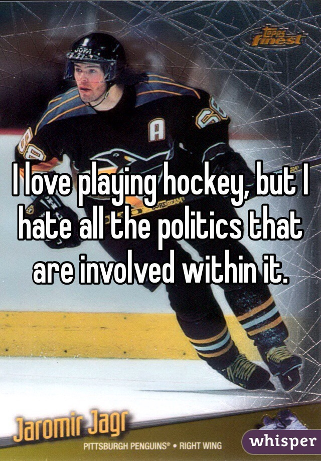 I love playing hockey, but I hate all the politics that are involved within it.