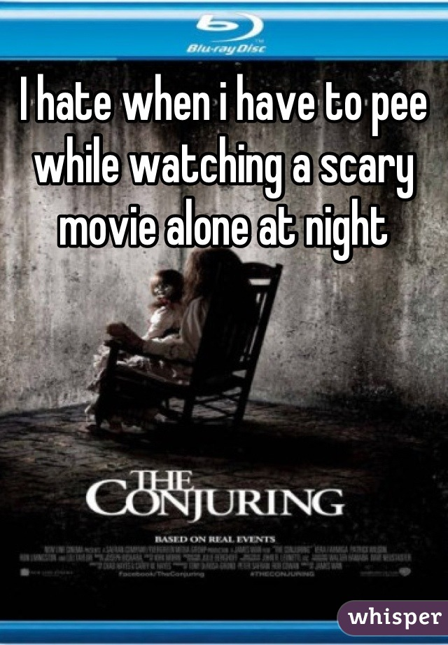 I hate when i have to pee while watching a scary movie alone at night