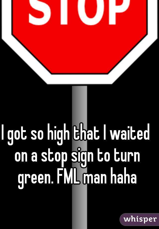 I got so high that I waited on a stop sign to turn green. FML man haha