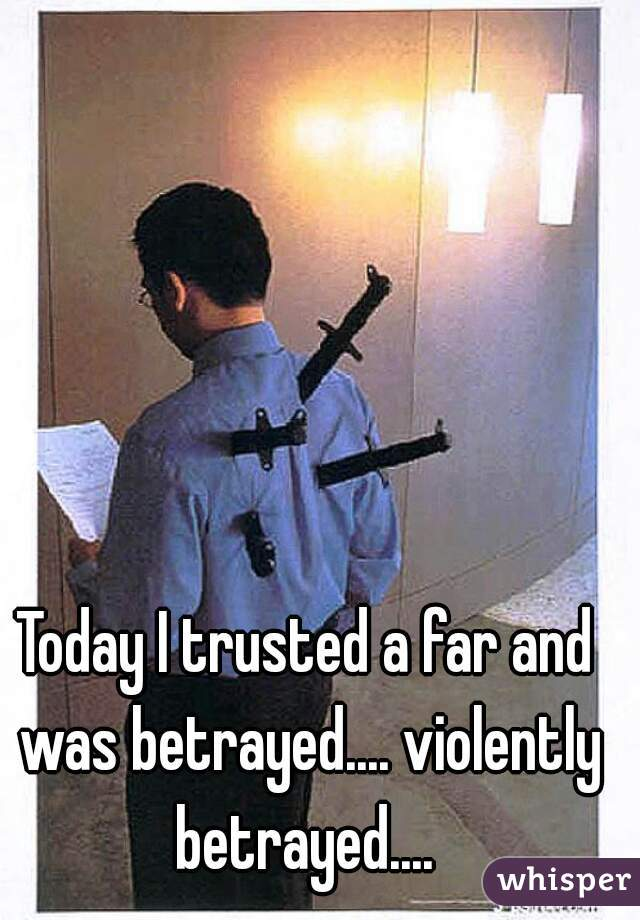 Today I trusted a far and was betrayed.... violently betrayed....