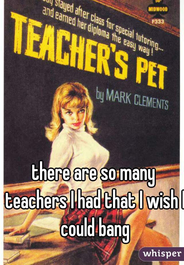 there are so many teachers I had that I wish I could bang