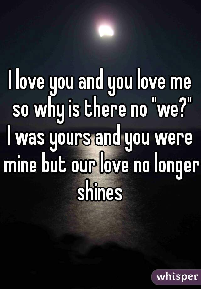"I love you and you love me so why is there no ""we?"" I was yours and you were mine but our love no longer shines"