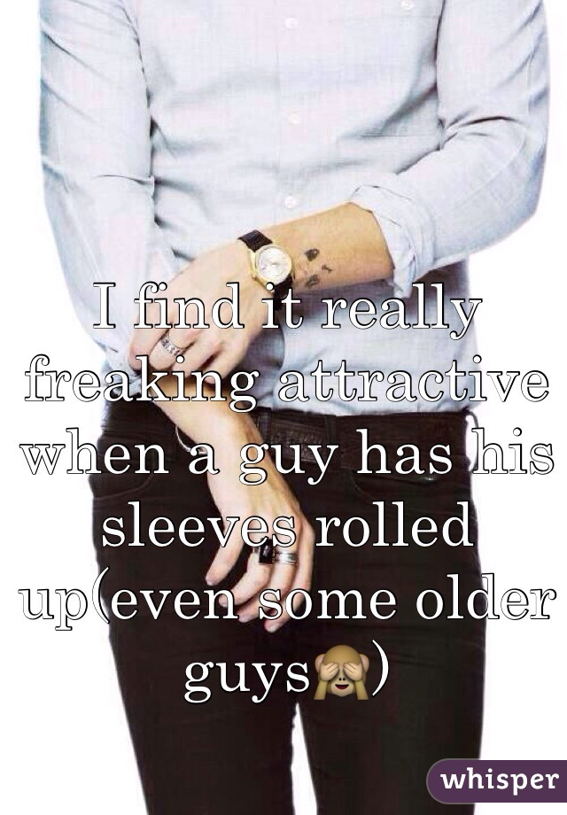 I find it really freaking attractive when a guy has his sleeves rolled up(even some older guys🙈)