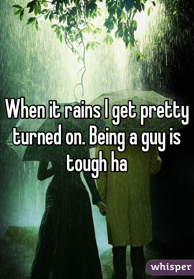 When it rains I get pretty turned on. Being a guy is tough ha