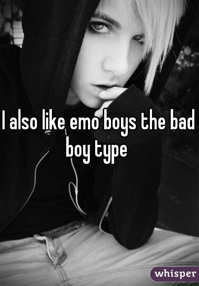 I also like emo boys the bad boy type
