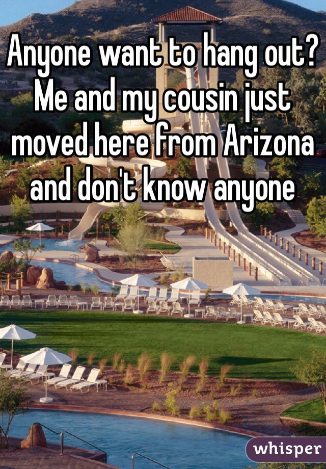 Anyone want to hang out? Me and my cousin just moved here from Arizona and don't know anyone