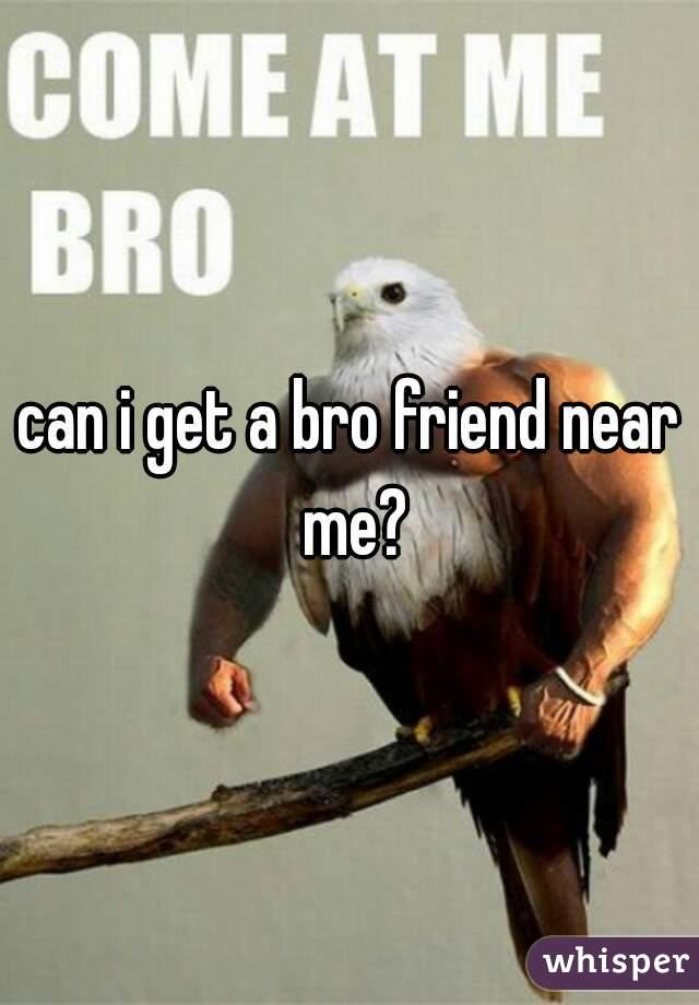 can i get a bro friend near me?
