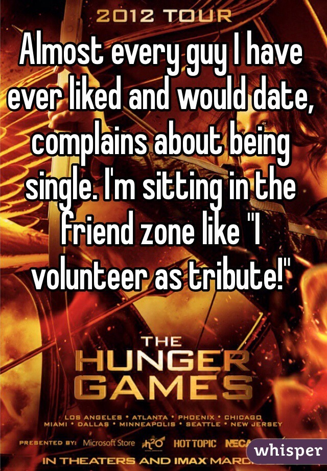 """Almost every guy I have ever liked and would date, complains about being single. I'm sitting in the friend zone like """"I volunteer as tribute!"""""""