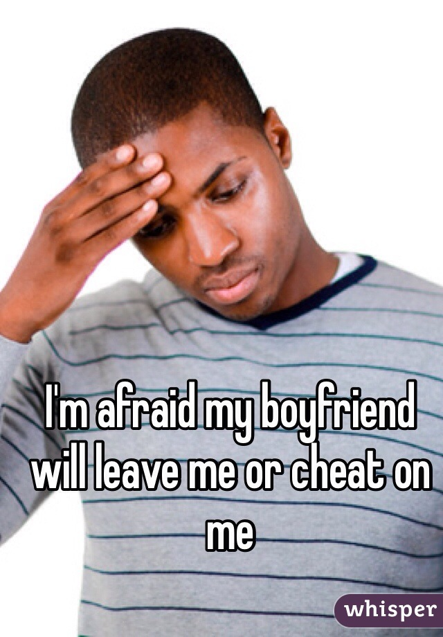 I'm afraid my boyfriend will leave me or cheat on me