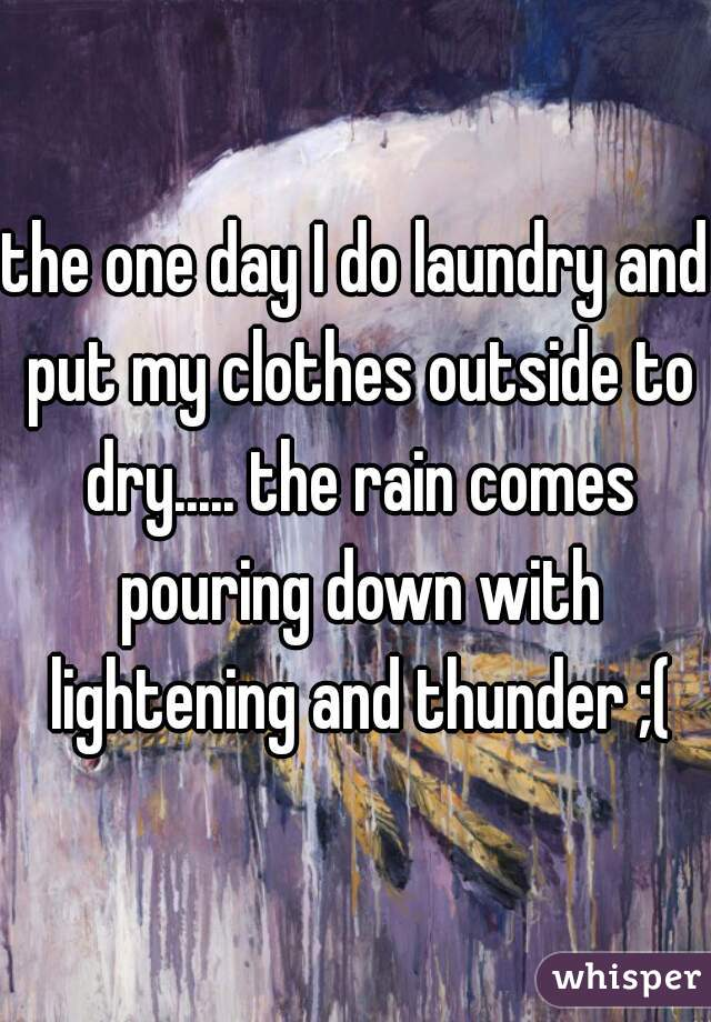 the one day I do laundry and put my clothes outside to dry..... the rain comes pouring down with lightening and thunder ;(