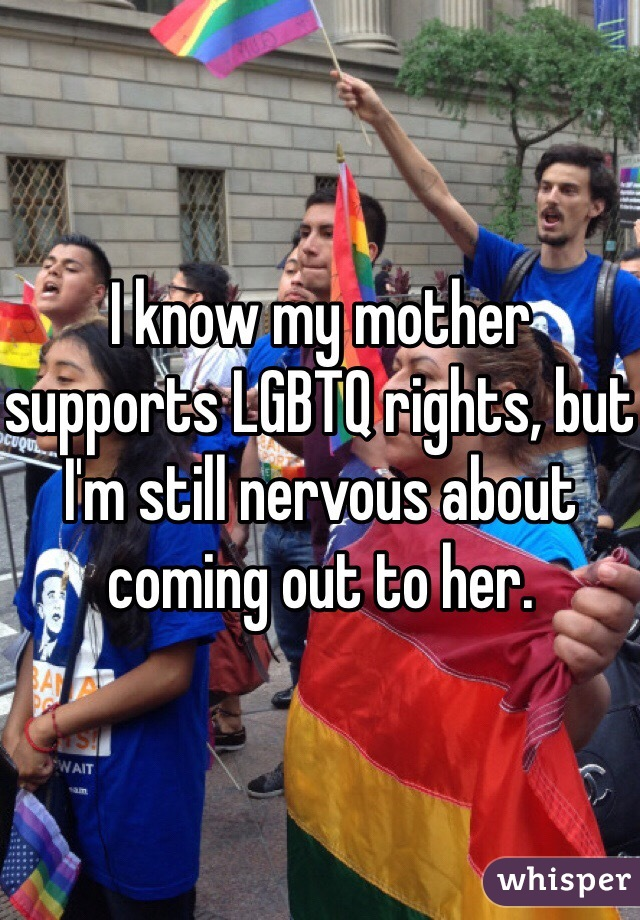 I know my mother supports LGBTQ rights, but I'm still nervous about coming out to her.
