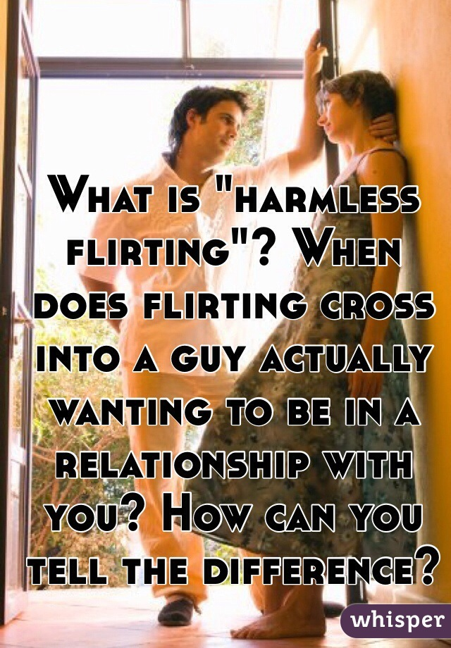"""What is """"harmless flirting""""? When does flirting cross into a guy actually wanting to be in a relationship with you? How can you tell the difference?"""