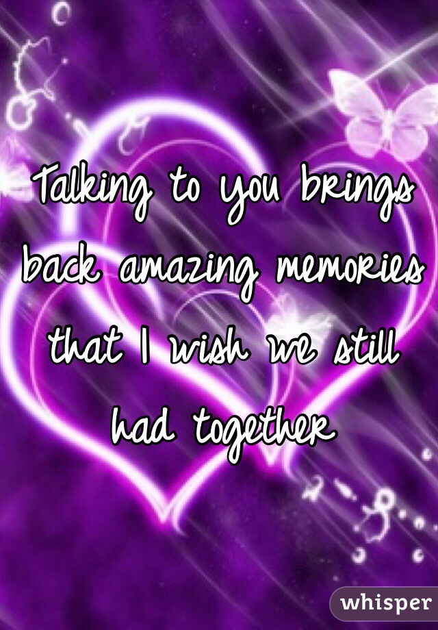 Talking to you brings back amazing memories that I wish we still had together