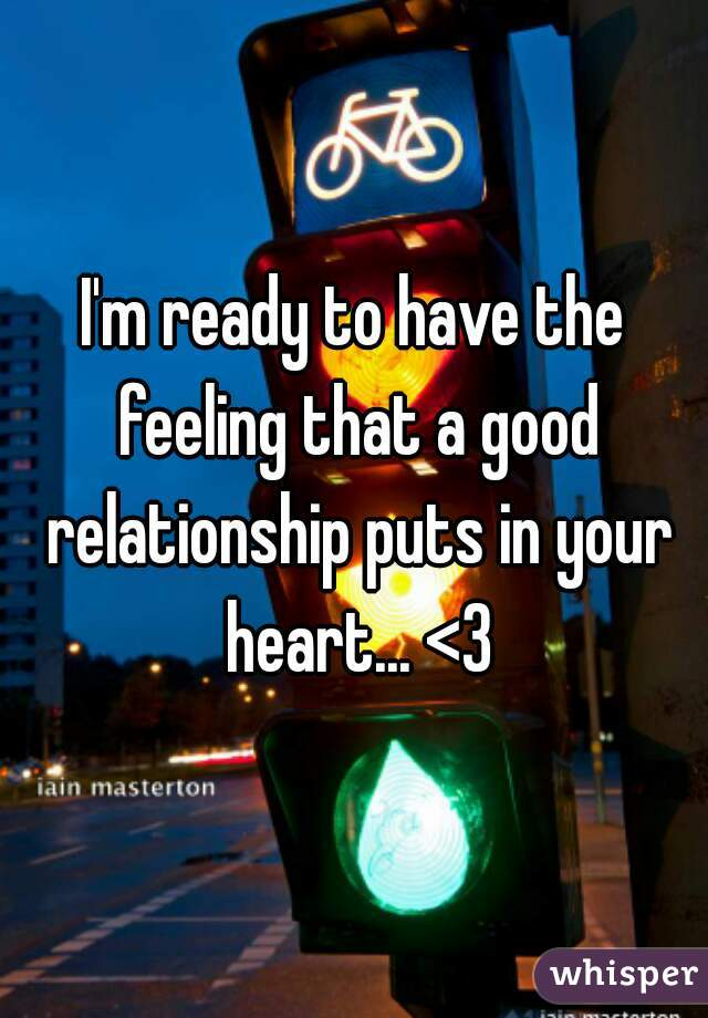 I'm ready to have the feeling that a good relationship puts in your heart... <3