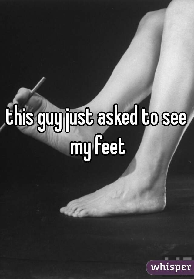 this guy just asked to see my feet