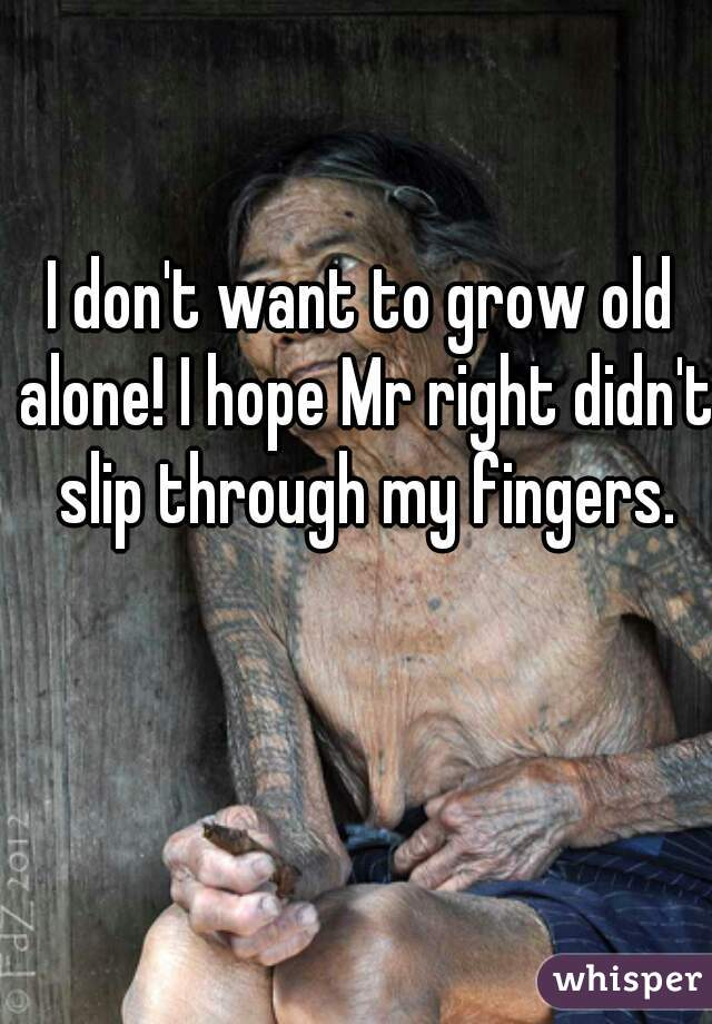 I don't want to grow old alone! I hope Mr right didn't slip through my fingers.
