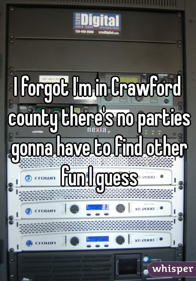 I forgot I'm in Crawford county there's no parties gonna have to find other fun I guess