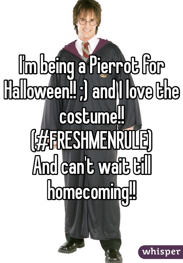 I'm being a Pierrot for Halloween!! ;) and I love the costume!! (#FRESHMENRULE)  And can't wait till homecoming!!