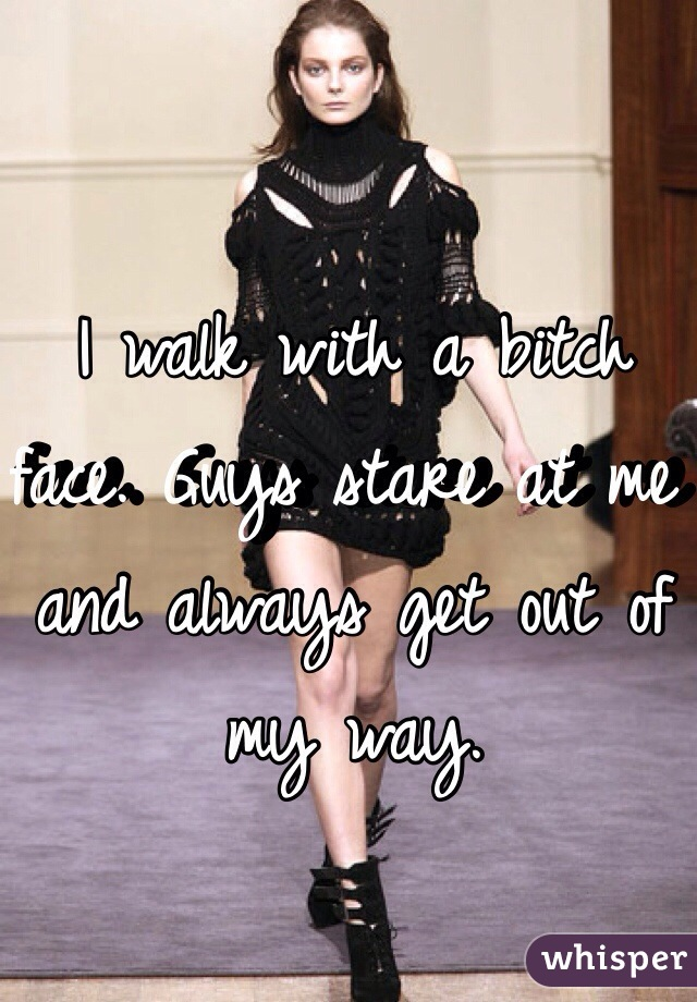 I walk with a bitch face. Guys stare at me and always get out of my way.