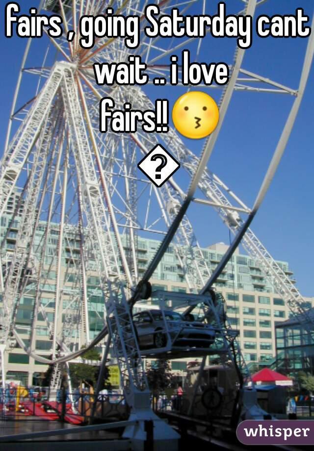 fairs , going Saturday cant wait .. i love fairs!!😗😍