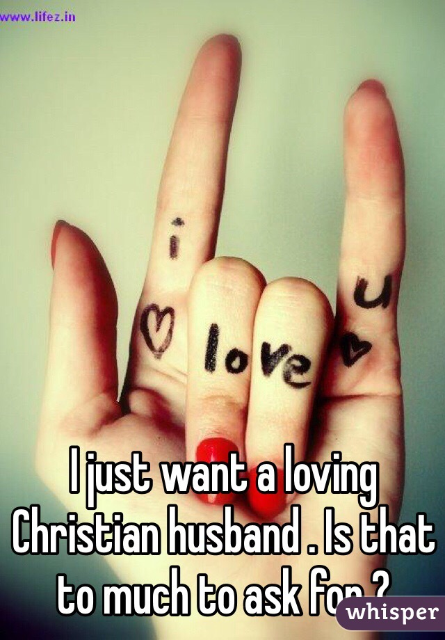 I just want a loving Christian husband . Is that to much to ask for ?