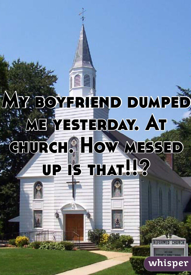 My boyfriend dumped me yesterday. At church. How messed up is that!!?