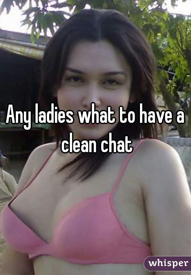 Any ladies what to have a clean chat