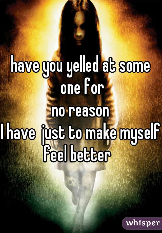 have you yelled at some one for  no reason  I have  just to make myself feel better