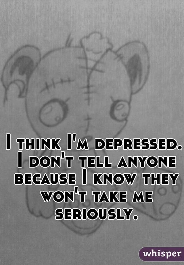 I think I'm depressed. I don't tell anyone because I know they won't take me seriously.